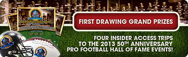 FIRST DRAWING GRAND PRIZES - Four Insider Access Trips to the 2013 50th Anniversary Pro Football Hall Of Fame Events!