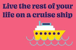 Live the rest of your life on a cruise ship