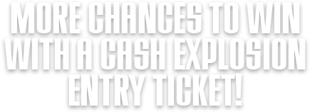More chances to win with a Cash Explosion entry ticket!